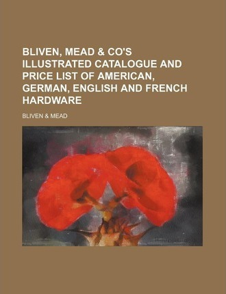 Bliven, Mead & Co's Illustrated Catalogue and Price List of American, German, English and French Hardware