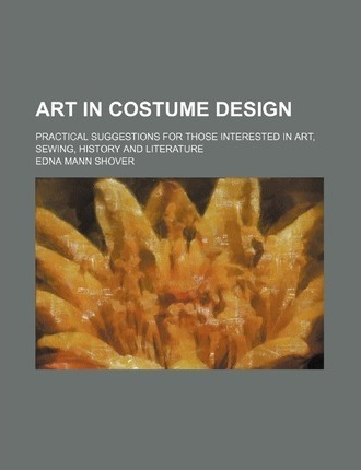 Art in Costume Design; Practical Suggestions for Those Interested in Art, Sewing, History and Literature