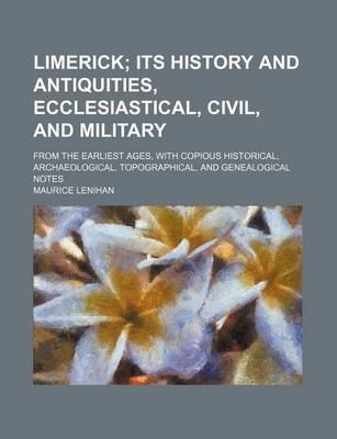 Limerick; Its History and Antiquities, Ecclesiastical, Civil, and Military. from the Earliest Ages, with Copious Historical, Archaeological, Topographical, and Genealogical Notes