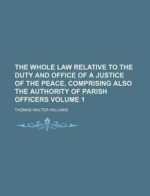 The Whole Law Relative to the Duty and Office of a Justice of the Peace, Comprising Also the Authority of Parish Officers Volume 1