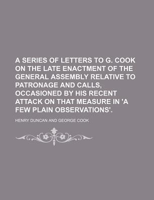 A Series of Letters to G. Cook on the Late Enactment of the General Assembly Relative to Patronage and Calls, Occasioned by His Recent Attack on That Measure in 'a Few Plain Observations'