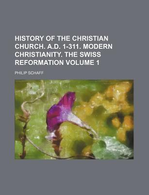 History of the Christian Church. A.D. 1-311. Modern Christianity. the Swiss Reformation Volume 1