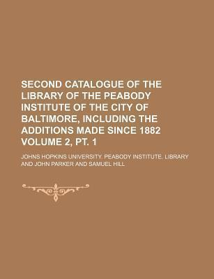 Second Catalogue of the Library of the Peabody Institute of the City of Baltimore, Including the Additions Made Since 1882 Volume 2, PT. 1