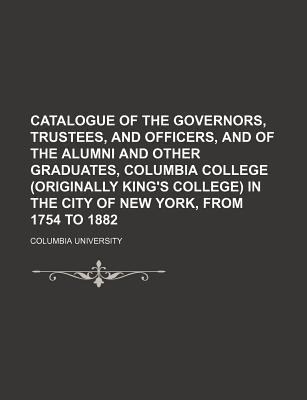 Catalogue of the Governors, Trustees, and Officers, and of the Alumni and Other Graduates, Columbia College (Originally King's College) in the City of New York, from 1754 to 1882