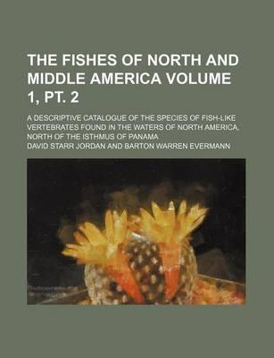 The Fishes of North and Middle America; A Descriptive Catalogue of the Species of Fish-Like Vertebrates Found in the Waters of North America, North of