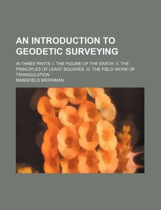 An Introduction to Geodetic Surveying; In Three Parts I. the Figure of the Earth. II. the Principles of Least Squares. III. the Field Work of Triangu