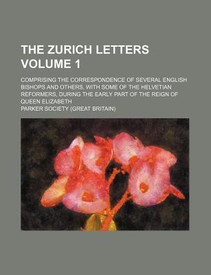 The Zurich Letters; Comprising the Correspondence of Several English Bishops and Others, with Some of the Helvetian Reformers, During the Early Part of the Reign of Queen Elizabeth Volume 1