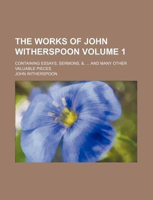 The Works of John Witherspoon; Containing Essays, Sermons, &. and Many Other Valuable Pieces Volume 1