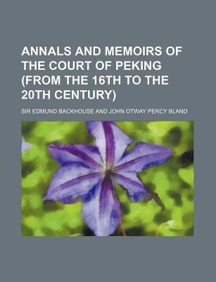 Annals and Memoirs of the Court of Peking (from the 16th to the 20th Century)