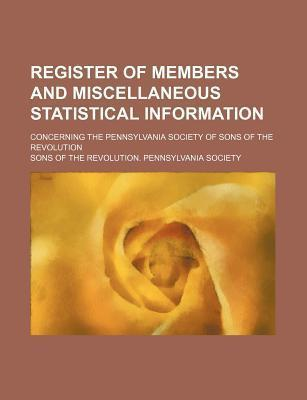 Register of Members and Miscellaneous Statistical Information; Concerning the Pennsylvania Society of Sons of the Revolution