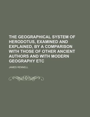 The Geographical System of Herodotus, Examined and Explained, by a Comparison with Those of Other Ancient Authors and with Modern Geography Etc