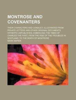 Montrose and Covenanters; Their Characters and Conduct, Illustrated from Private Letters and Other Original Documents Hitherto Unpublished, Embracing the Times of Charles the First, from the Rise of the Troubles in Scotland, to the Death