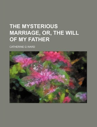 The Mysterious Marriage, Or, the Will of My Father