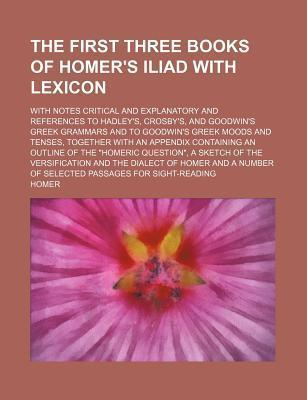 The First Three Books of Homer's Iliad with Lexicon; With Notes Critical and Explanatory and References to Hadley's, Crosby's, and Goodwin's Greek Gra