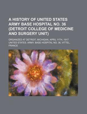 A History of United States Army Base Hospital No. 36 (Detroit College of Medicine and Surgery Unit); Organized at Detroit, Michigan, April 11th, 191