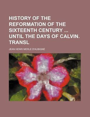 History of the Reformation of the Sixteenth Century Until the Days of Calvin. Transl
