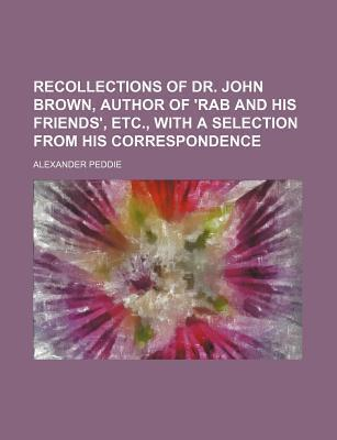 Recollections of Dr. John Brown, Author of 'Rab and His Friends', Etc., with a Selection from His Correspondence