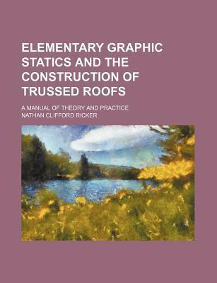 Elementary Graphic Statics and the Construction of Trussed Roofs; A Manual of Theory and Practice
