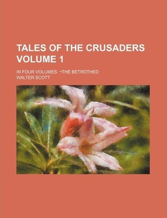 Tales of the Crusaders; In Four Volumes. the Betrothed Volume 1