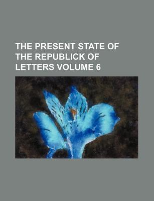 The Present State of the Republick of Letters Volume 6