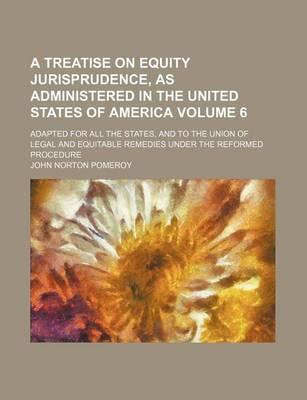 A Treatise on Equity Jurisprudence, as Administered in the United States of America; Adapted for All the States, and to the Union of Legal and Equitable Remedies Under the Reformed Procedure Volume 6