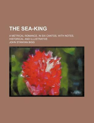 The Sea-King; A Metrical Romance, in Six Cantos, with Notes, Historical and Illustrative