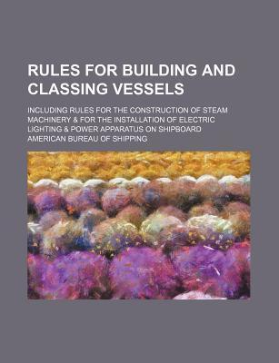 Rules for Building and Classing Vessels; Including Rules for the Construction of Steam Machinery & for the Installation of Electric Lighting & Power Apparatus on Shipboard