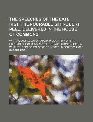 The Speeches of the Late Right Honourable Sir Robert Peel, Delivered in the House of Commons; With a General Explanatory Index, and a Brief Chronological Summary of the Various Subjects on Which the Speeches Were Delivered. in Four Volumes