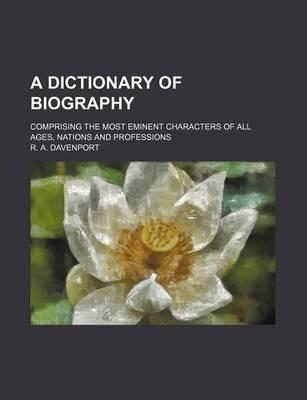 A Dictionary of Biography; Comprising the Most Eminent Characters of All Ages, Nations and Professions