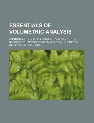 Essentials of Volumetric Analysis; An Introduction to the Subject, Adapted to the Needs of Students of Pharmaceutical Chemistry