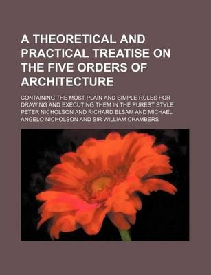 A Theoretical and Practical Treatise on the Five Orders of Architecture; Containing the Most Plain and Simple Rules for Drawing and Executing Them in the Purest Style