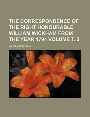 The Correspondence of the Right Honourable William Wickham from the Year 1794 Volume . 2