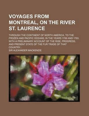 Voyages from Montreal, on the River St. Laurence; Through the Continent of North America, to the Frozen and Pacific Oceans in the Years 1789 and 1793.
