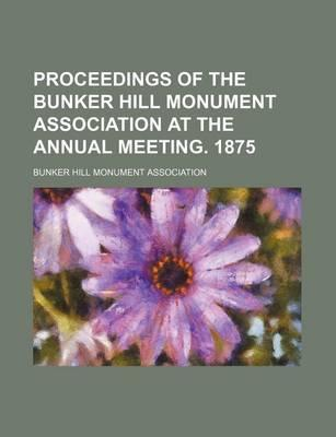 Proceedings of the Bunker Hill Monument Association at the Annual Meeting. 1875