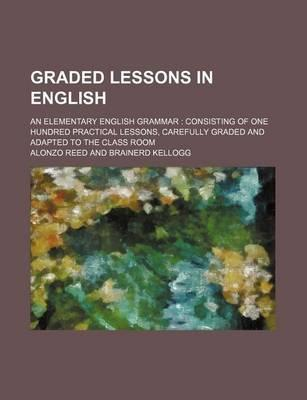 Graded Lessons in English; An Elementary English Grammar Consisting of One Hundred Practical Lessons, Carefully Graded and Adapted to the Class Room