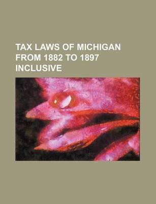 Tax Laws of Michigan from 1882 to 1897 Inclusive