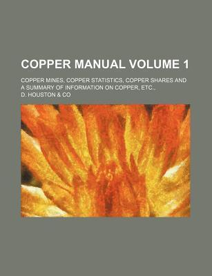 Copper Manual; Copper Mines, Copper Statistics, Copper Shares and a Summary of Information on Copper, Etc., Volume 1