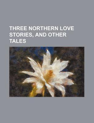 Three Northern Love Stories, and Other Tales