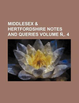 Middlesex & Hertfordshire Notes and Queries Volume N . 4