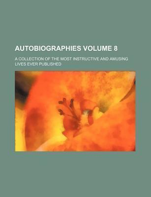 Autobiographies; A Collection of the Most Instructive and Amusing Lives Ever Published Volume 8