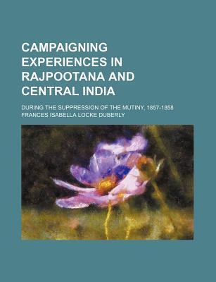 Campaigning Experiences in Rajpootana and Central India; During the Suppression of the Mutiny, 1857-1858