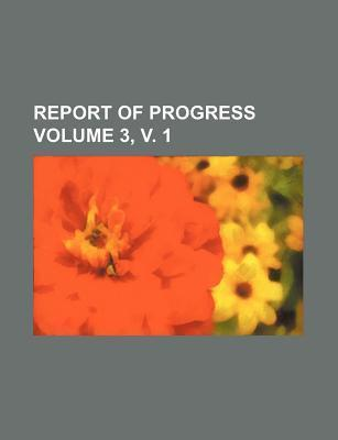 Report of Progress Volume 3, V. 1