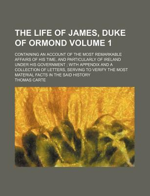 The Life of James, Duke of Ormond; Containing an Account of the Most Remarkable Affairs of His Time, and Particularly of Ireland Under His Government with Appendix and a Collection of Letters, Serving to Verify the Most Material Volume 1