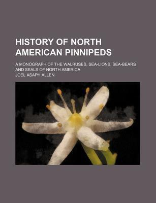 History of North American Pinnipeds; A Monograph of the Walruses, Sea-Lions, Sea-Bears and Seals of North America