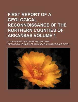 First Report of a Geological Reconnoissance of the Northern Counties of Arkansas; Made During the Years 1857 and 1858 Volume 1