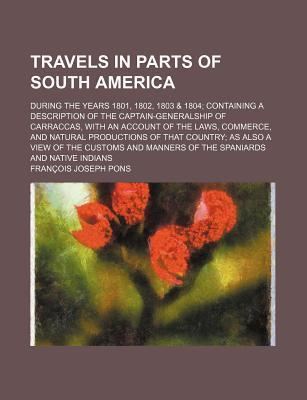 Travels in Parts of South America; During the Years 1801, 1802, 1803 & 1804 Containing a Description of the Captain-Generalship of Carraccas, with an