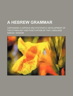 A Hebrew Grammar; Containing a Copious and Systematic Development of the Etymology and Punctuation of That Language