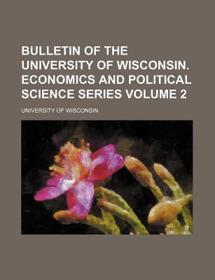 Bulletin of the University of Wisconsin. Economics and Political Science Series Volume 2