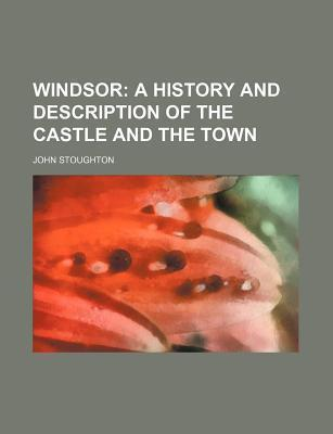 Windsor; A History and Description of the Castle and the Town