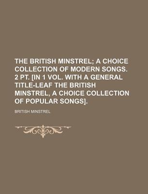 The British Minstrel; A Choice Collection of Modern Songs. 2 PT. [In 1 Vol. with a General Title-Leaf the British Minstrel, a Choice Collection of Popular Songs].